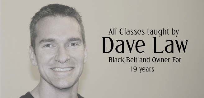 All Classes taught by Dave Law - Black Belt and Owner for 19 Years